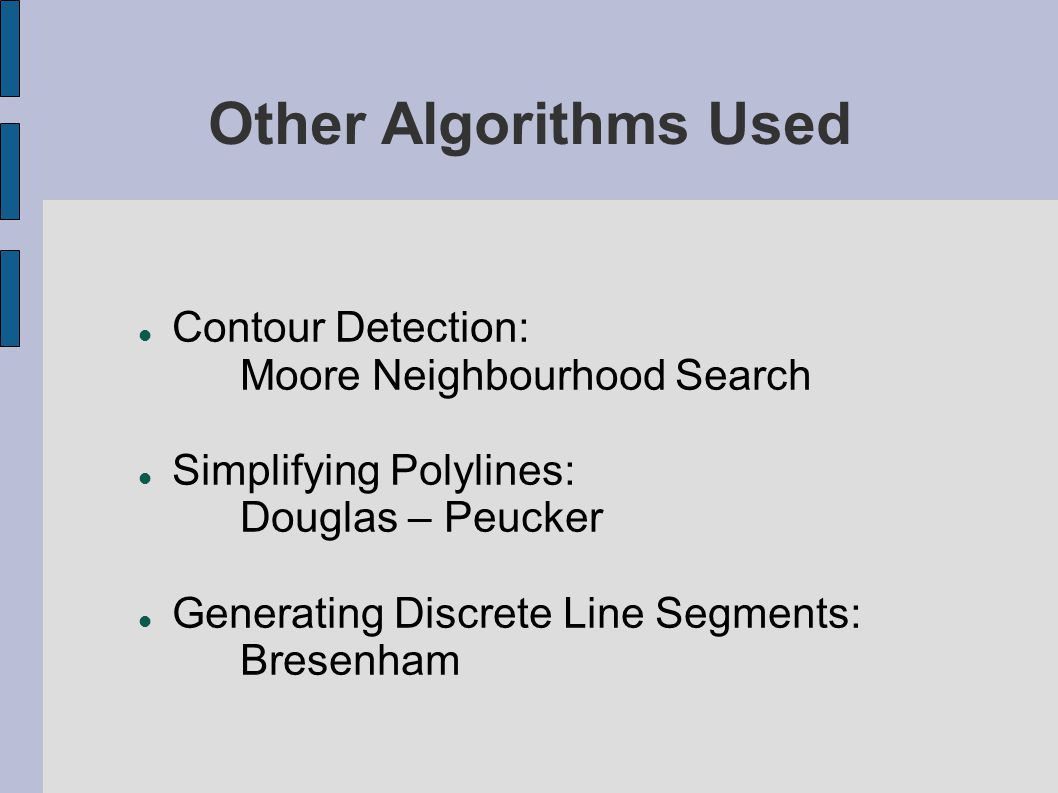 Other Algorithms Used Contour Detection: Moore Neighbourhood Search Simplifying Polylines: Douglas – Peucker Generating Discrete Line Segments: Bresen
