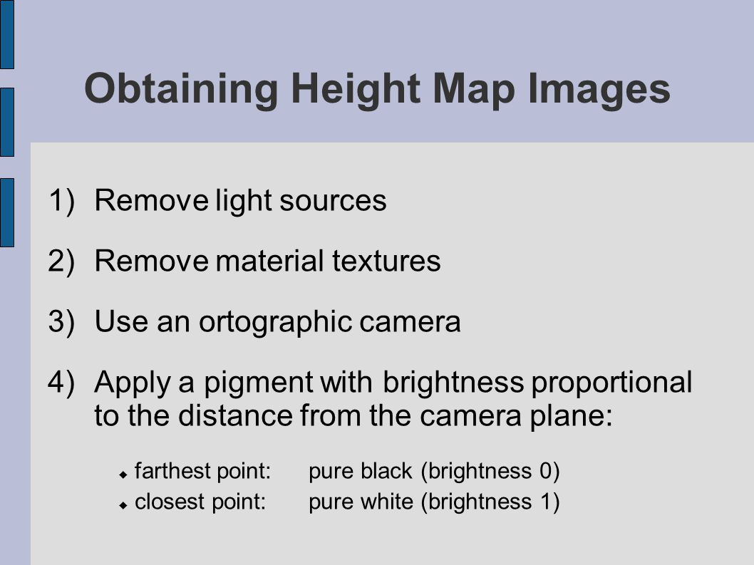 Obtaining Height Map Images 1)Remove light sources 2)Remove material textures 3)Use an ortographic camera 4)Apply a pigment with brightness proportion