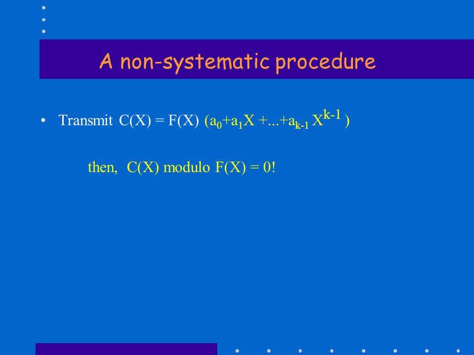 A non-systematic procedure Transmit C(X) = F(X) (a 0 +a 1 X +...+a k-1 X k-1 ) then, C(X) modulo F(X) = 0!