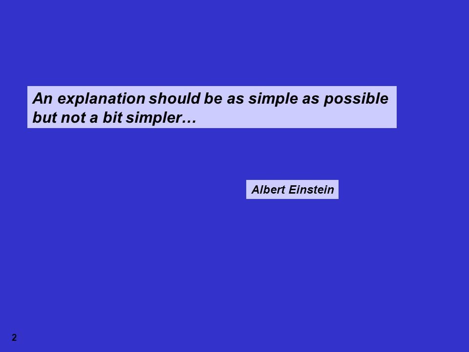 An explanation should be as simple as possible but not a bit simpler… Albert Einstein 2