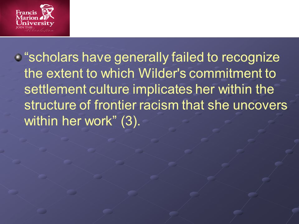 scholars have generally failed to recognize the extent to which Wilder s commitment to settlement culture implicates her within the structure of frontier racism that she uncovers within her work (3).