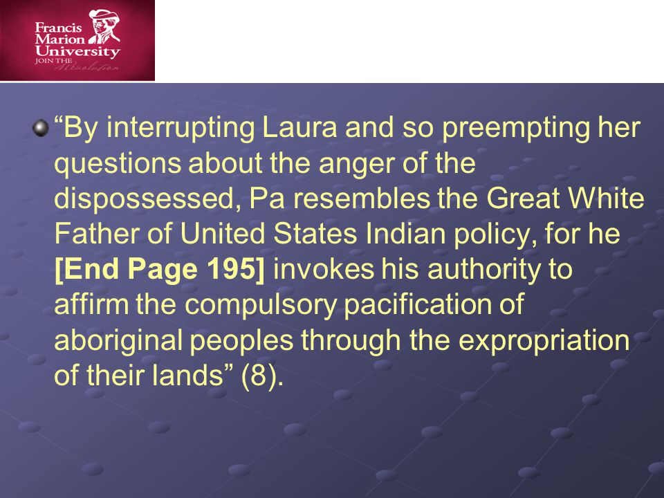By interrupting Laura and so preempting her questions about the anger of the dispossessed, Pa resembles the Great White Father of United States Indian policy, for he [End Page 195] invokes his authority to affirm the compulsory pacification of aboriginal peoples through the expropriation of their lands (8).