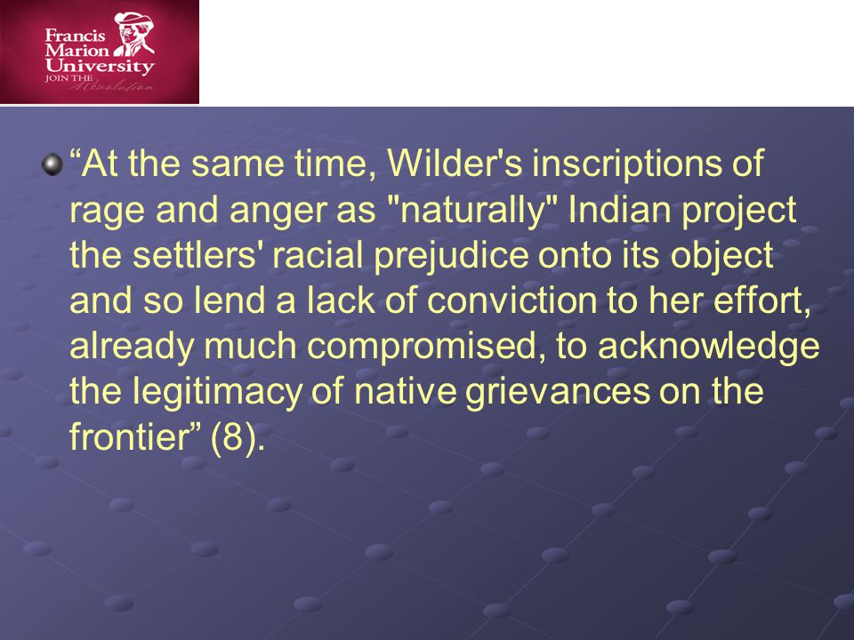 At the same time, Wilder s inscriptions of rage and anger as naturally Indian project the settlers racial prejudice onto its object and so lend a lack of conviction to her effort, already much compromised, to acknowledge the legitimacy of native grievances on the frontier (8).