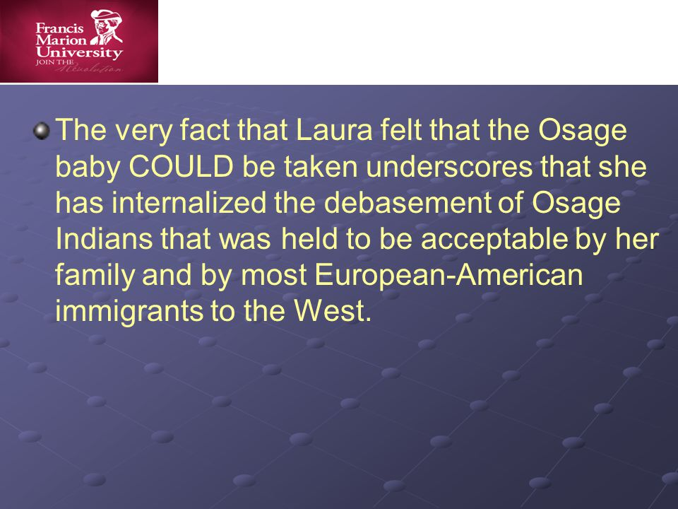 The very fact that Laura felt that the Osage baby COULD be taken underscores that she has internalized the debasement of Osage Indians that was held to be acceptable by her family and by most European-American immigrants to the West.