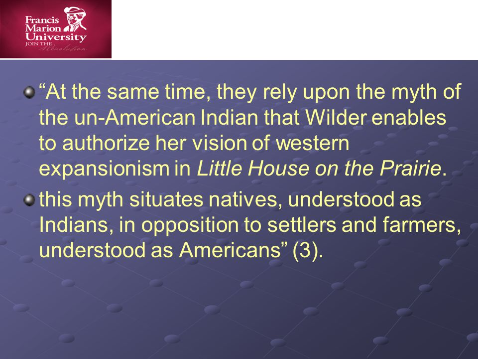 At the same time, they rely upon the myth of the un-American Indian that Wilder enables to authorize her vision of western expansionism in Little House on the Prairie.