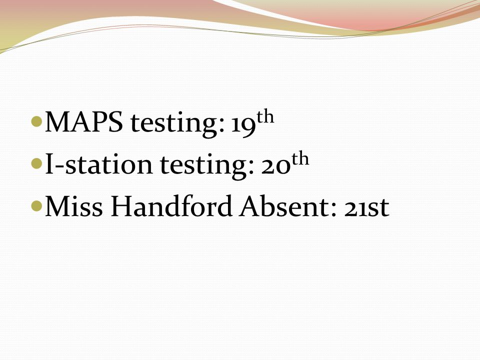 MAPS testing: 19 th I-station testing: 20 th Miss Handford Absent: 21st