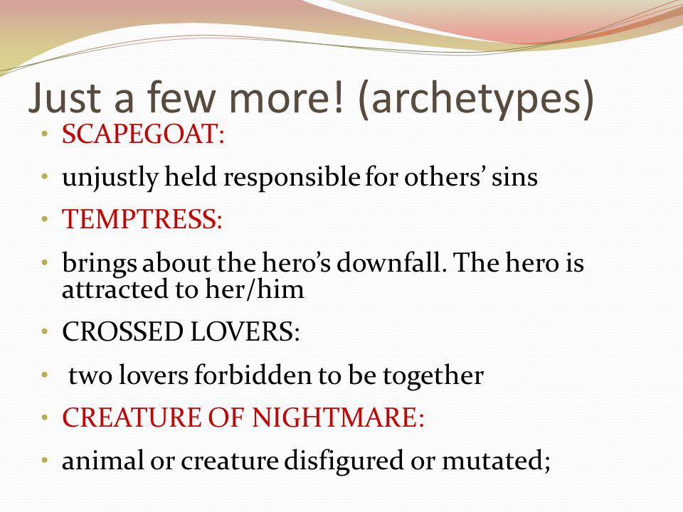 Just a few more! (archetypes) SCAPEGOAT: unjustly held responsible for others' sins TEMPTRESS: brings about the hero's downfall. The hero is attracted