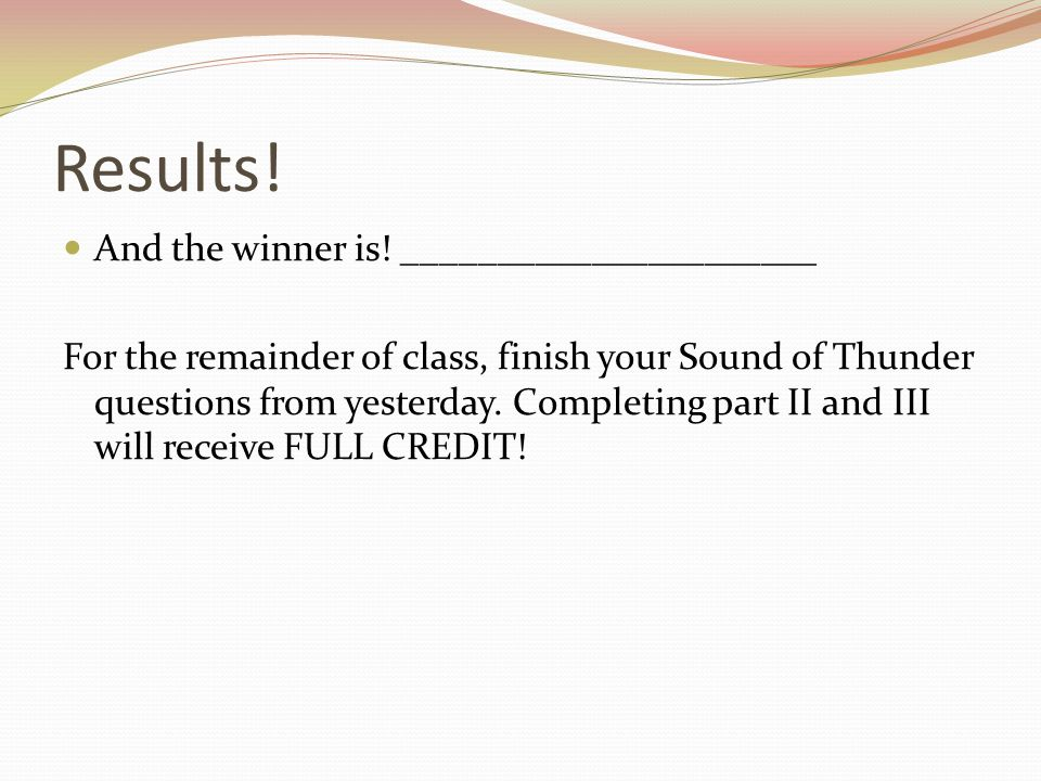 Results! And the winner is! ______________________ For the remainder of class, finish your Sound of Thunder questions from yesterday. Completing part