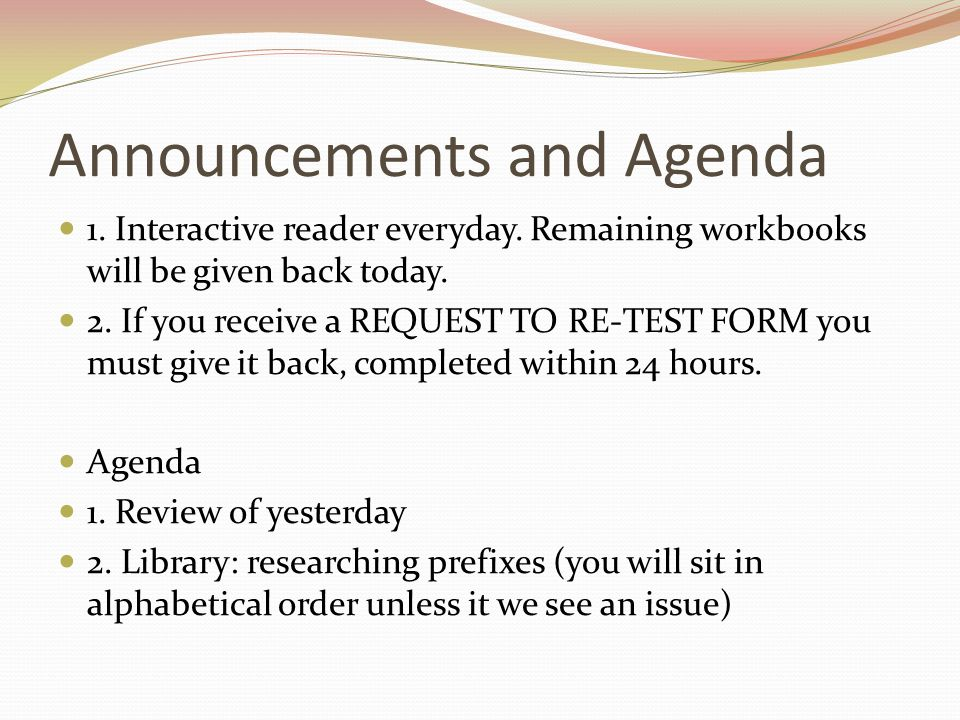 Announcements and Agenda 1. Interactive reader everyday. Remaining workbooks will be given back today. 2. If you receive a REQUEST TO RE-TEST FORM you
