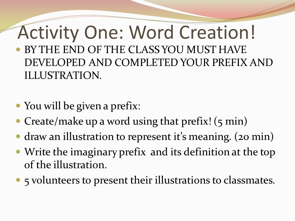 Activity One: Word Creation! BY THE END OF THE CLASS YOU MUST HAVE DEVELOPED AND COMPLETED YOUR PREFIX AND ILLUSTRATION. You will be given a prefix: C