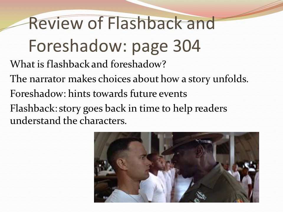 Review of Flashback and Foreshadow: page 304 What is flashback and foreshadow? The narrator makes choices about how a story unfolds. Foreshadow: hints