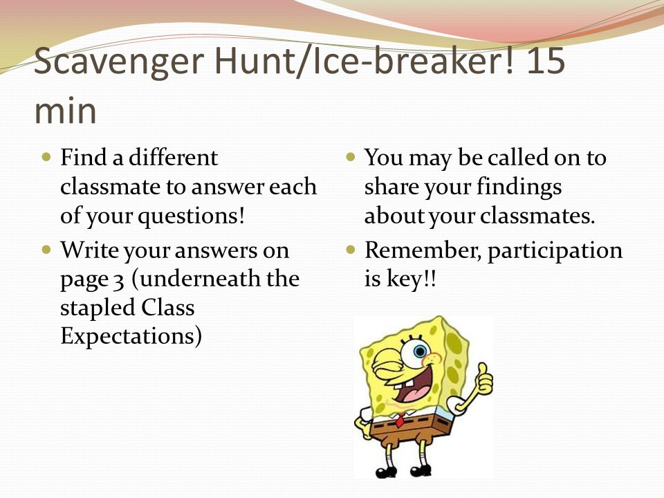 Scavenger Hunt/Ice-breaker! 15 min Find a different classmate to answer each of your questions! Write your answers on page 3 (underneath the stapled C