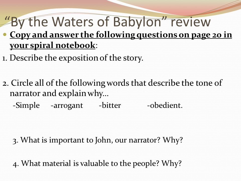 """By the Waters of Babylon"" review Copy and answer the following questions on page 20 in your spiral notebook: 1. Describe the exposition of the story."