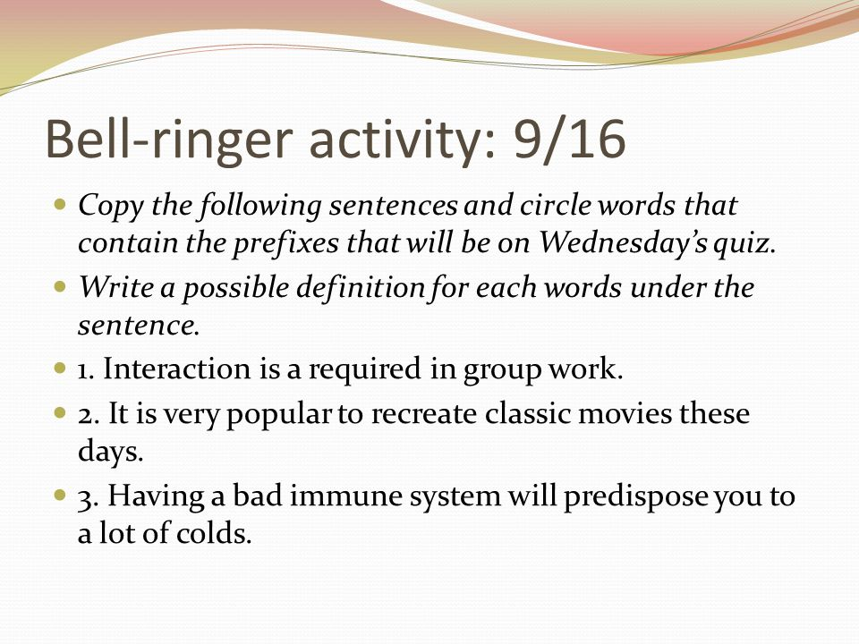 Bell-ringer activity: 9/16 Copy the following sentences and circle words that contain the prefixes that will be on Wednesday's quiz. Write a possible