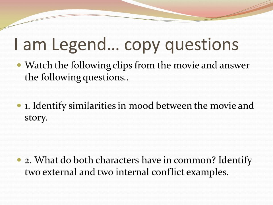 I am Legend… copy questions Watch the following clips from the movie and answer the following questions.. 1. Identify similarities in mood between the