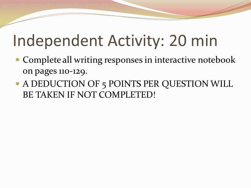 Independent Activity: 20 min Complete all writing responses in interactive notebook on pages 110-129. A DEDUCTION OF 5 POINTS PER QUESTION WILL BE TAK
