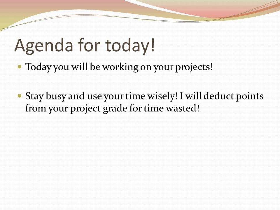 Agenda for today! Today you will be working on your projects! Stay busy and use your time wisely! I will deduct points from your project grade for tim