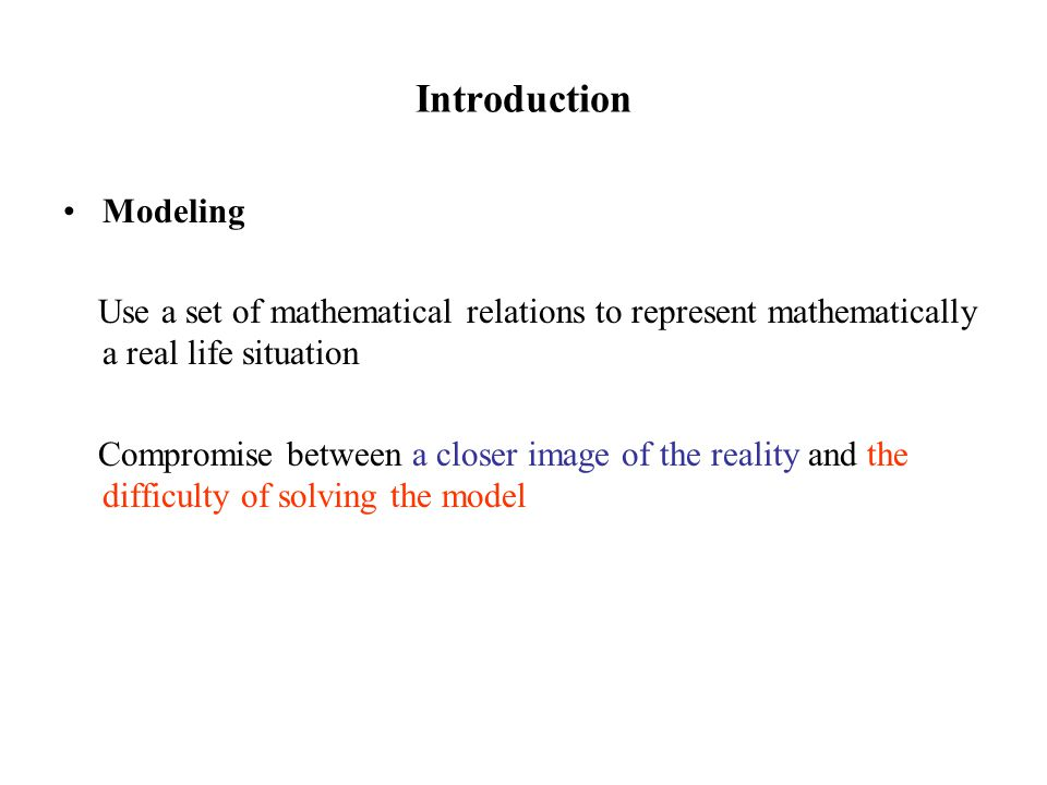 Introduction Modeling Use a set of mathematical relations to represent mathematically a real life situation Compromise between a closer image of the reality and the difficulty of solving the model