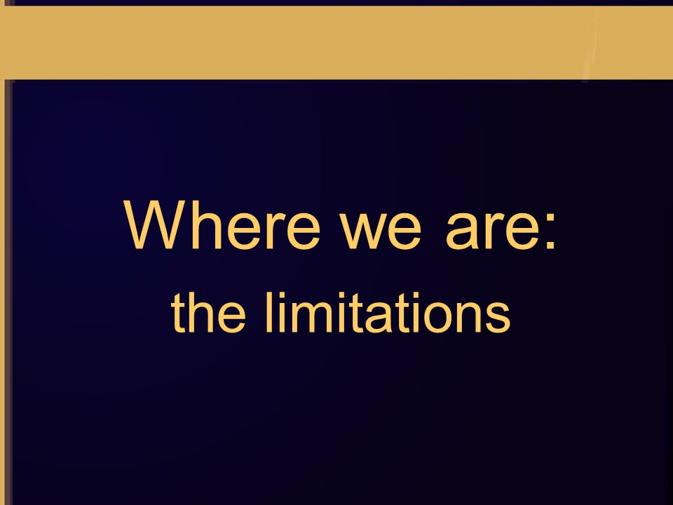 Where we are: the limitations