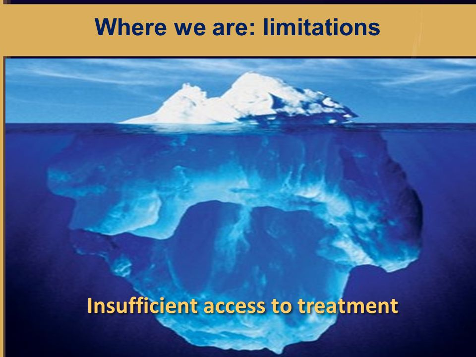 Where we are: limitations Insufficient access to treatment