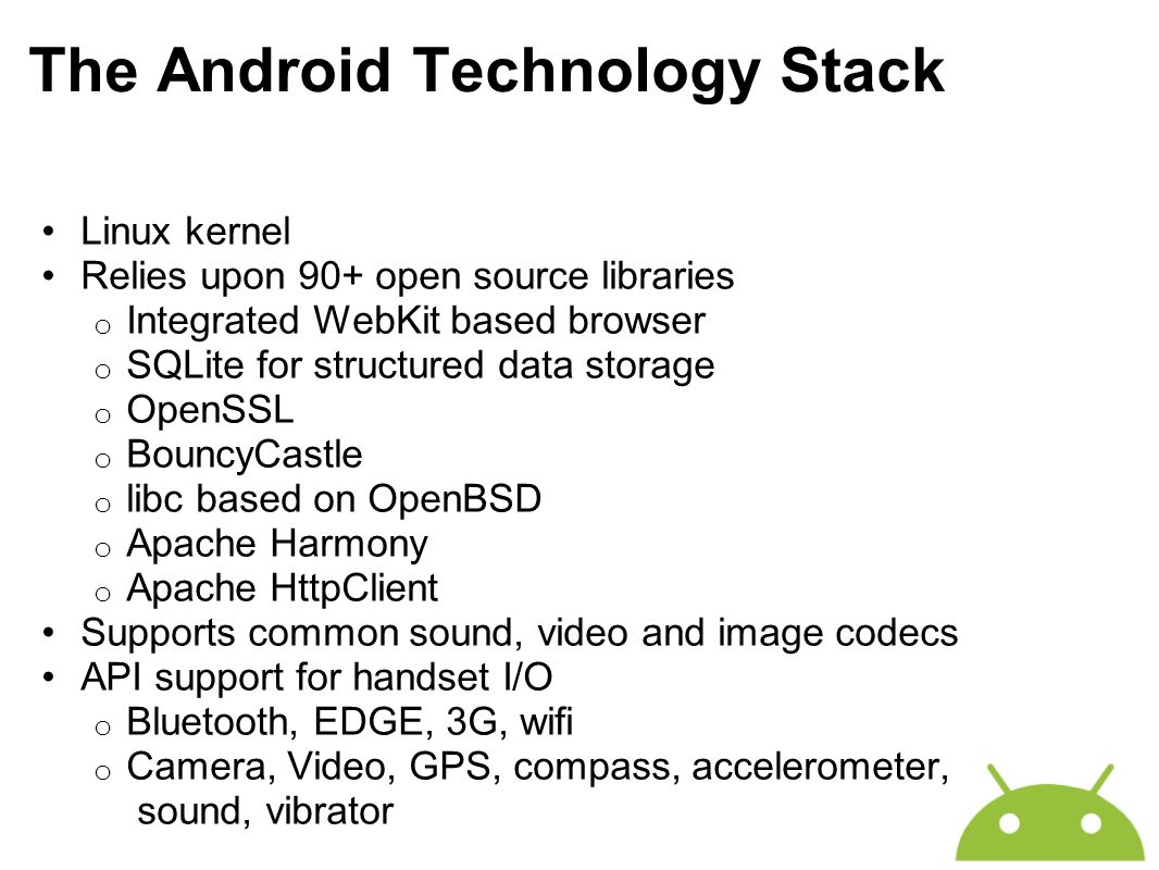 The Android Technology Stack Linux kernel Relies upon 90+ open source libraries o Integrated WebKit based browser o SQLite for structured data storage