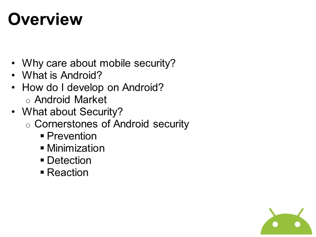Overview Why care about mobile security? What is Android? How do I develop on Android? o Android Market What about Security? o Cornerstones of Android