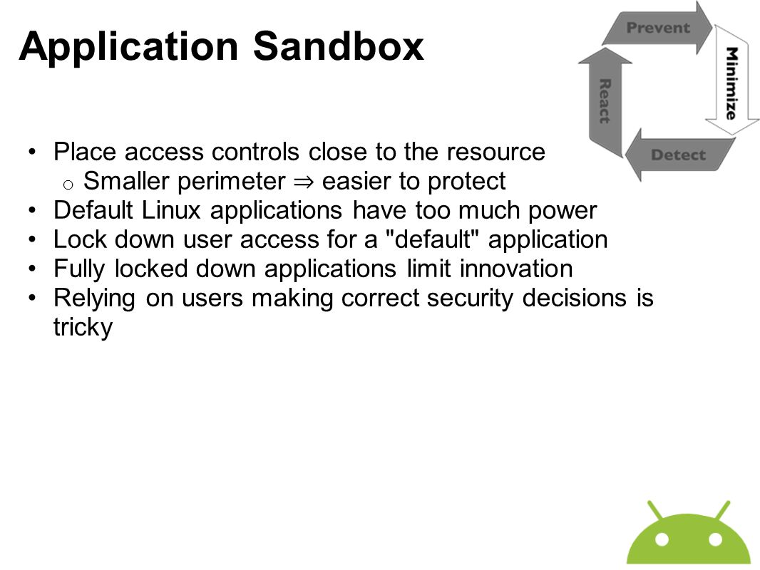 Application Sandbox Place access controls close to the resource o Smaller perimeter ⇒ easier to protect Default Linux applications have too much power