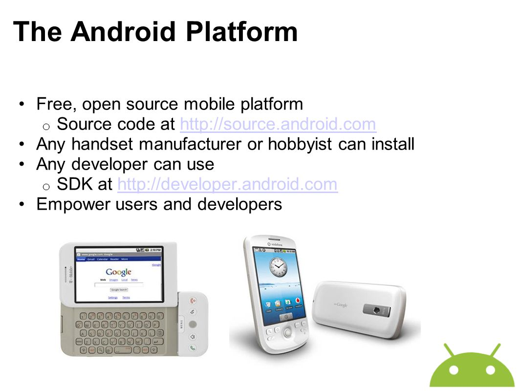 Free, open source mobile platform o Source code at http://source.android.comhttp://source.android.com Any handset manufacturer or hobbyist can install