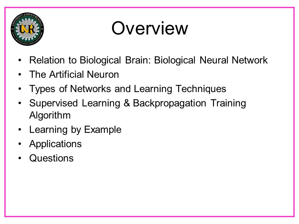 Overview Relation to Biological Brain: Biological Neural Network The Artificial Neuron Types of Networks and Learning Techniques Supervised Learning & Backpropagation Training Algorithm Learning by Example Applications Questions