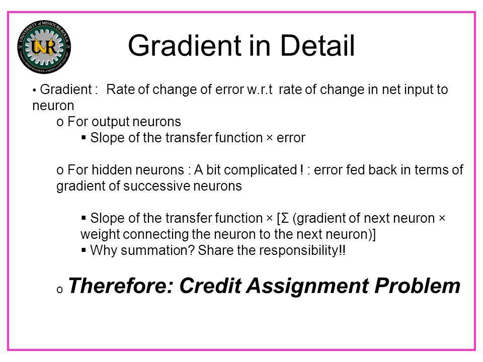 Gradient in Detail Gradient : Rate of change of error w.r.t rate of change in net input to neuron o For output neurons  Slope of the transfer function × error o For hidden neurons : A bit complicated .