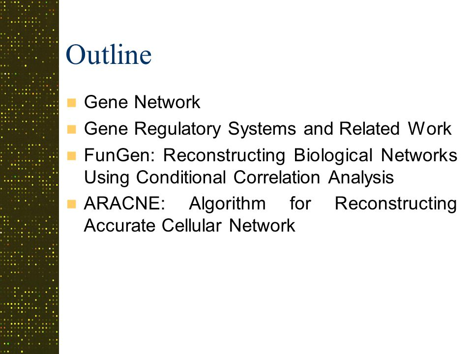 Outline Gene Network Gene Regulatory Systems and Related Work FunGen: Reconstructing Biological Networks Using Conditional Correlation Analysis ARACNE: Algorithm for Reconstructing Accurate Cellular Network
