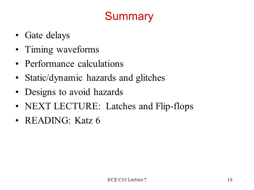 ECE C03 Lecture 719 Summary Gate delays Timing waveforms Performance calculations Static/dynamic hazards and glitches Designs to avoid hazards NEXT LECTURE: Latches and Flip-flops READING: Katz 6