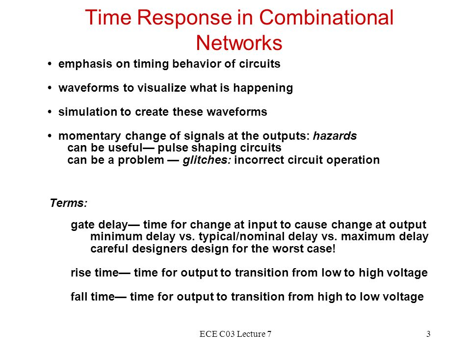 ECE C03 Lecture 714 Kinds of Hazards Input change causes output to go from 1 to 0 to 1 Input change causes output to go from 0 to 1 to 0 Input change causes a double change from 0 to 1 to 0 to 1 OR from 1 to 0 to 1 to 0 Static 0-hazard Dynamic hazards Static 1-hazard 11 0 1 00 1 00 1 11 00