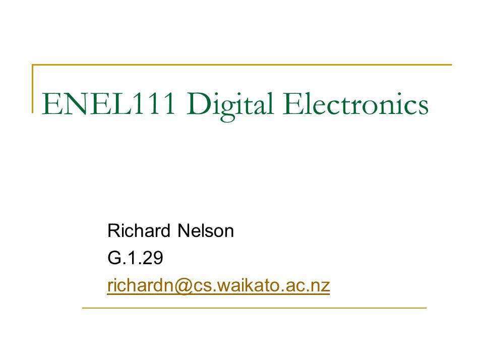 ENEL111 Digital Electronics Richard Nelson G.1.29 richardn@cs.waikato.ac.nz