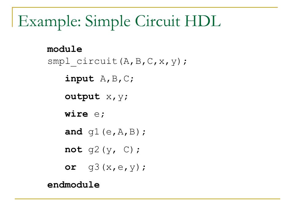 Example: Simple Circuit HDL module smpl_circuit(A,B,C,x,y); input A,B,C; output x,y; wire e; and g1(e,A,B); not g2(y, C); or g3(x,e,y); endmodule