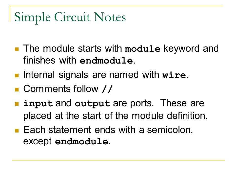 Simple Circuit Notes The module starts with module keyword and finishes with endmodule. Internal signals are named with wire. Comments follow // input