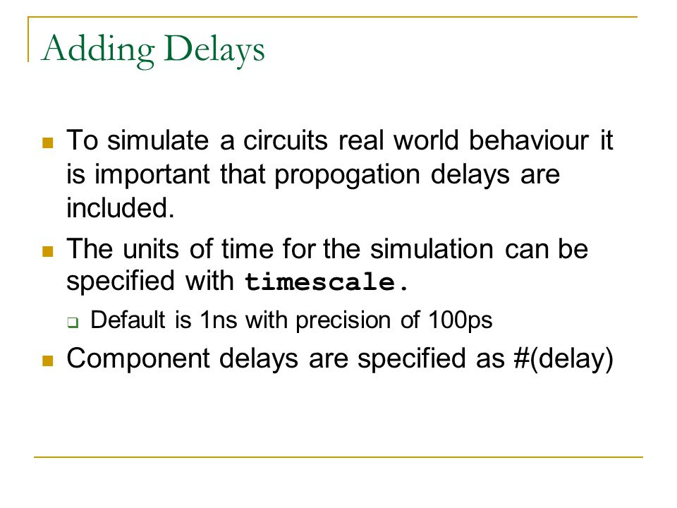 Adding Delays To simulate a circuits real world behaviour it is important that propogation delays are included. The units of time for the simulation c