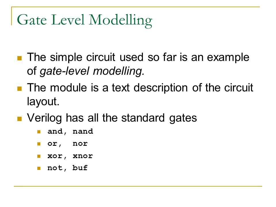 Gate Level Modelling The simple circuit used so far is an example of gate-level modelling. The module is a text description of the circuit layout. Ver