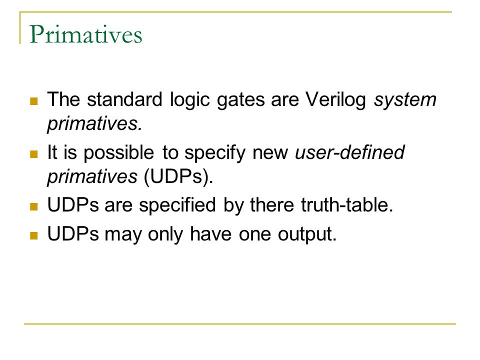 Primatives The standard logic gates are Verilog system primatives. It is possible to specify new user-defined primatives (UDPs). UDPs are specified by