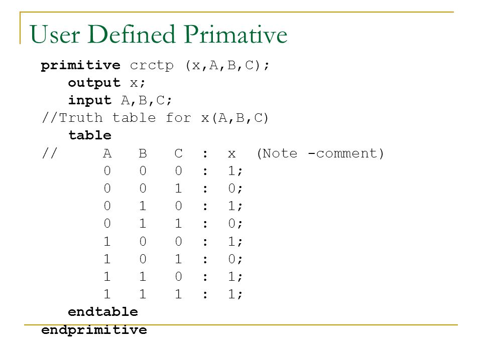 User Defined Primative primitive crctp (x,A,B,C); output x; input A,B,C; //Truth table for x(A,B,C) table // A B C : x (Note -comment) 0 0 0 : 1; 0 0
