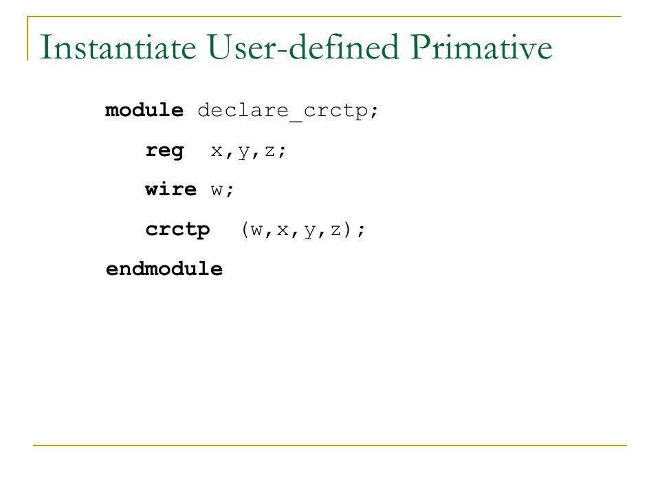 Instantiate User-defined Primative module declare_crctp; reg x,y,z; wire w; crctp (w,x,y,z); endmodule