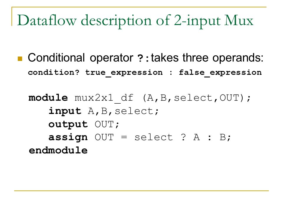 Dataflow description of 2-input Mux Conditional operator ?: takes three operands: condition? true_expression : false_expression module mux2x1_df (A,B,