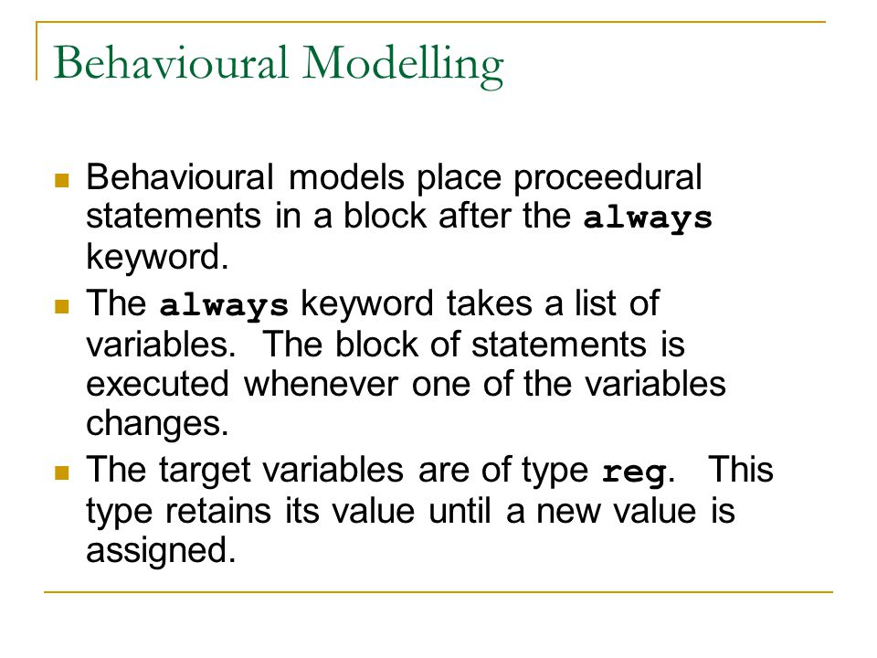 Behavioural Modelling Behavioural models place proceedural statements in a block after the always keyword. The always keyword takes a list of variable
