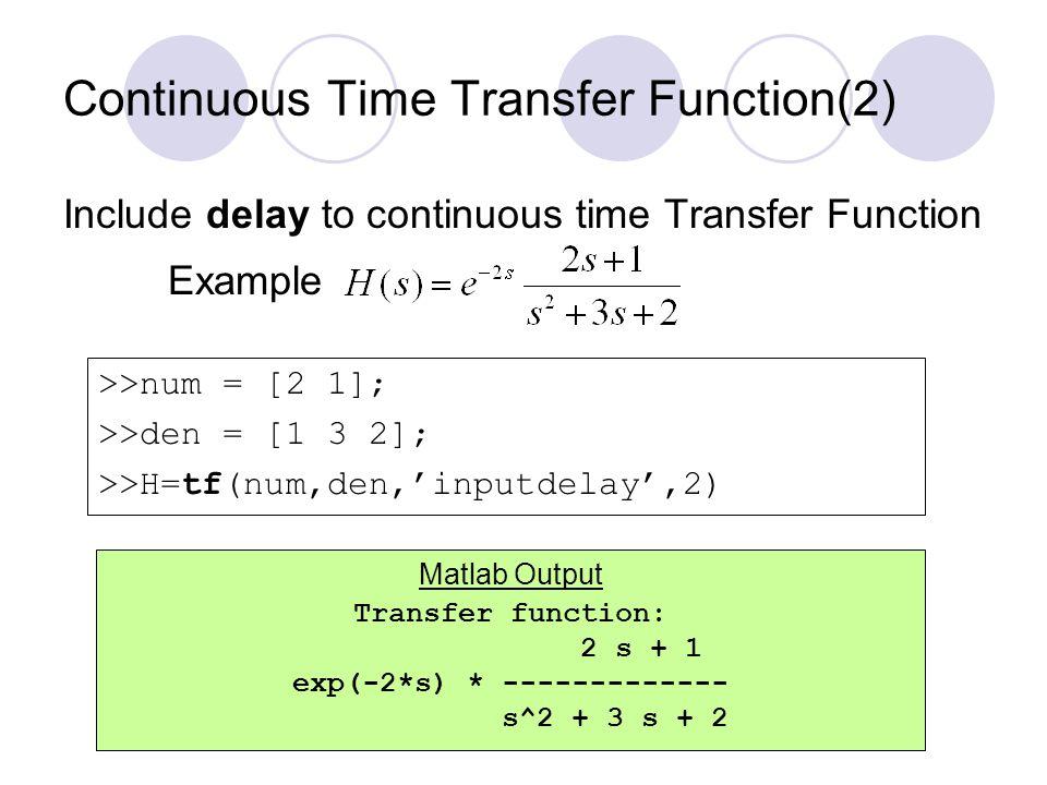 Continuous Time Transfer Function(3) Function: Use zpk function to create transfer function of following form: Example >>num = [-0.5]; >>den = [-1 -2]; >>k = 2; >>H=zpk(num,den,k) Zero/pole/gain: 2 (s+0.5) ----------- (s+1) (s+2) Matlab Output