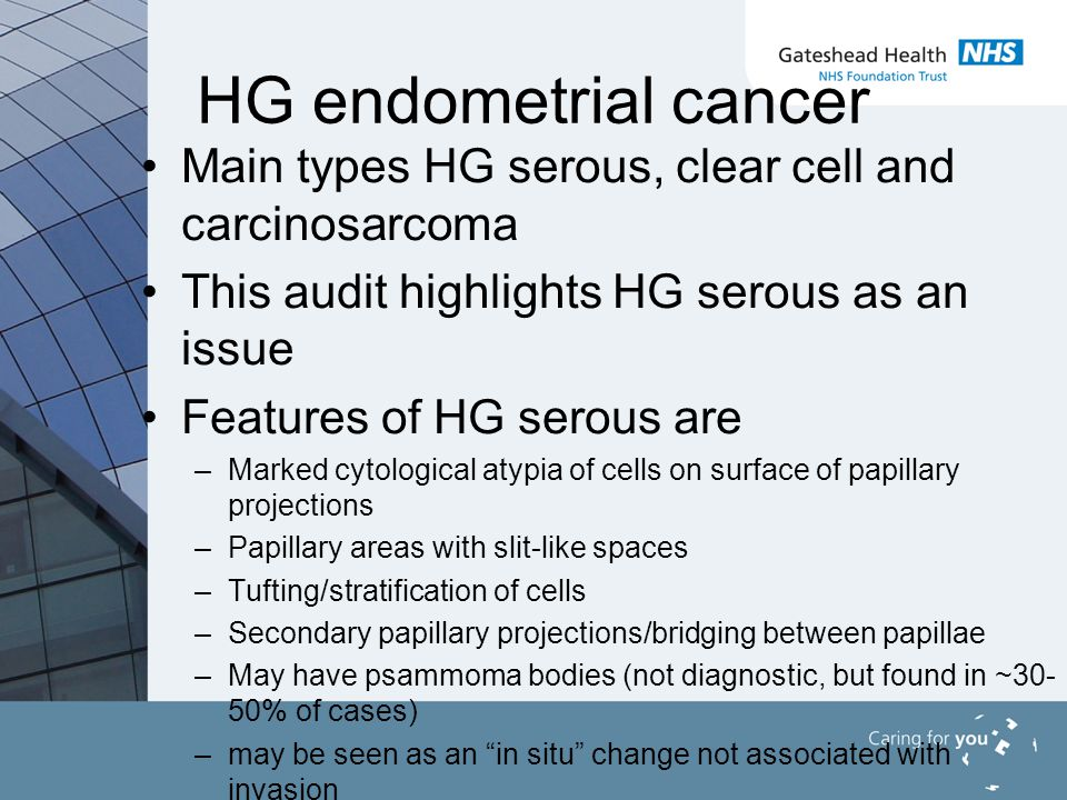 HG endometrial cancer Main types HG serous, clear cell and carcinosarcoma This audit highlights HG serous as an issue Features of HG serous are –Marked cytological atypia of cells on surface of papillary projections –Papillary areas with slit-like spaces –Tufting/stratification of cells –Secondary papillary projections/bridging between papillae –May have psammoma bodies (not diagnostic, but found in ~30- 50% of cases) –may be seen as an in situ change not associated with invasion
