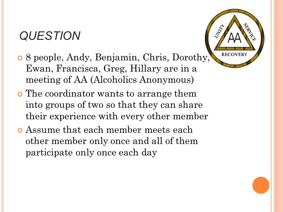 QUESTION 8 people, Andy, Benjamin, Chris, Dorothy, Ewan, Francisca, Greg, Hillary are in a meeting of AA (Alcoholics Anonymous) The coordinator wants to arrange them into groups of two so that they can share their experience with every other member Assume that each member meets each other member only once and all of them participate only once each day