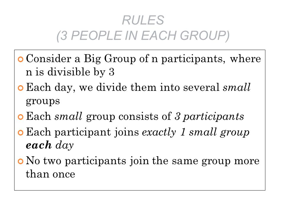RULES (3 PEOPLE IN EACH GROUP) Consider a Big Group of n participants, where n is divisible by 3 Each day, we divide them into several small groups Each small group consists of 3 participants Each participant joins exactly 1 small group each day No two participants join the same group more than once
