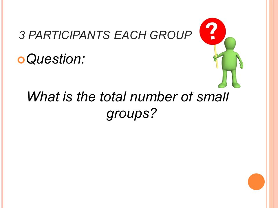 3 PARTICIPANTS EACH GROUP Question: What is the total number of small groups?