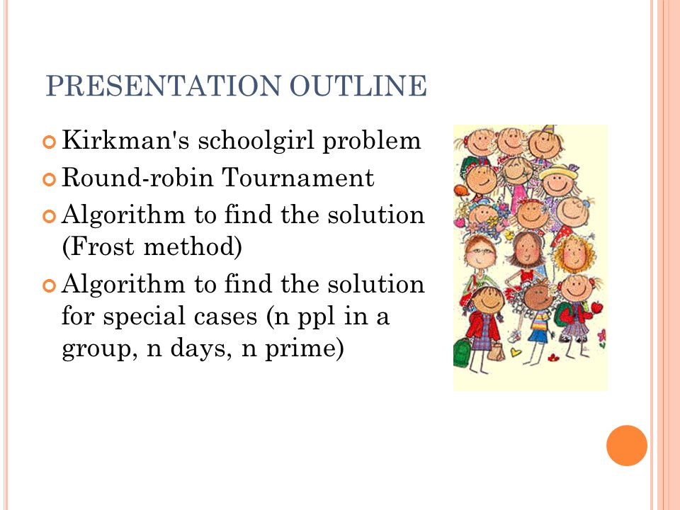 PRESENTATION OUTLINE Kirkman s schoolgirl problem Round-robin Tournament Algorithm to find the solution (Frost method) Algorithm to find the solution for special cases (n ppl in a group, n days, n prime)