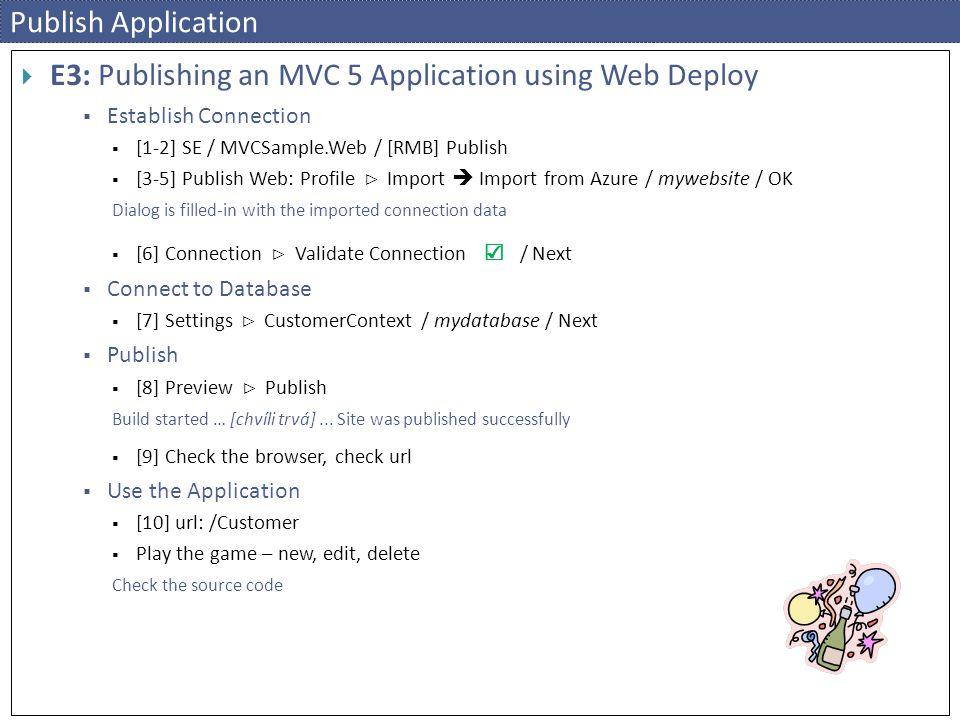 Publish Application  E3: Publishing an MVC 5 Application using Web Deploy  Establish Connection  [1-2] SE / MVCSample.Web / [RMB] Publish  [3-5] Publish Web: Profile ⊳ Import  Import from Azure / mywebsite / OK Dialog is filled-in with the imported connection data  [6] Connection ⊳ Validate Connection ☑ / Next  Connect to Database  [7] Settings ⊳ CustomerContext / mydatabase / Next  Publish  [8] Preview ⊳ Publish Build started … [chvíli trvá]...